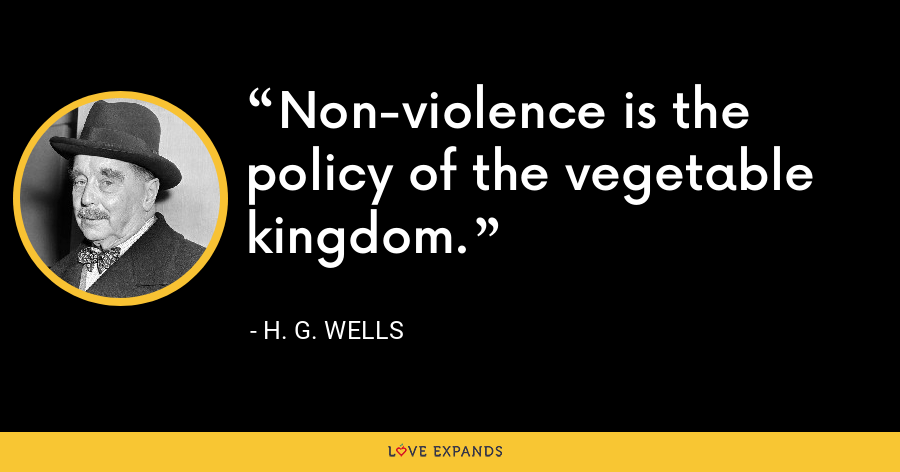 Non-violence is the policy of the vegetable kingdom. - H. G. Wells