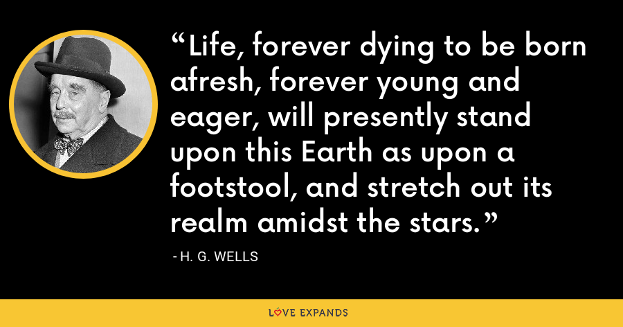 Life, forever dying to be born afresh, forever young and eager, will presently stand upon this Earth as upon a footstool, and stretch out its realm amidst the stars. - H. G. Wells