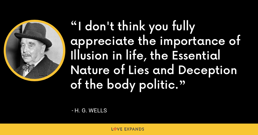 I don't think you fully appreciate the importance of Illusion in life, the Essential Nature of Lies and Deception of the body politic. - H. G. Wells