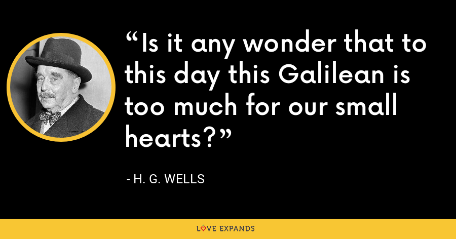 Is it any wonder that to this day this Galilean is too much for our small hearts? - H. G. Wells
