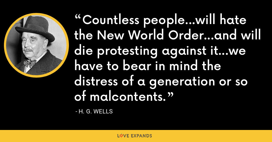 Countless people...will hate the New World Order...and will die protesting against it...we have to bear in mind the distress of a generation or so of malcontents. - H. G. Wells