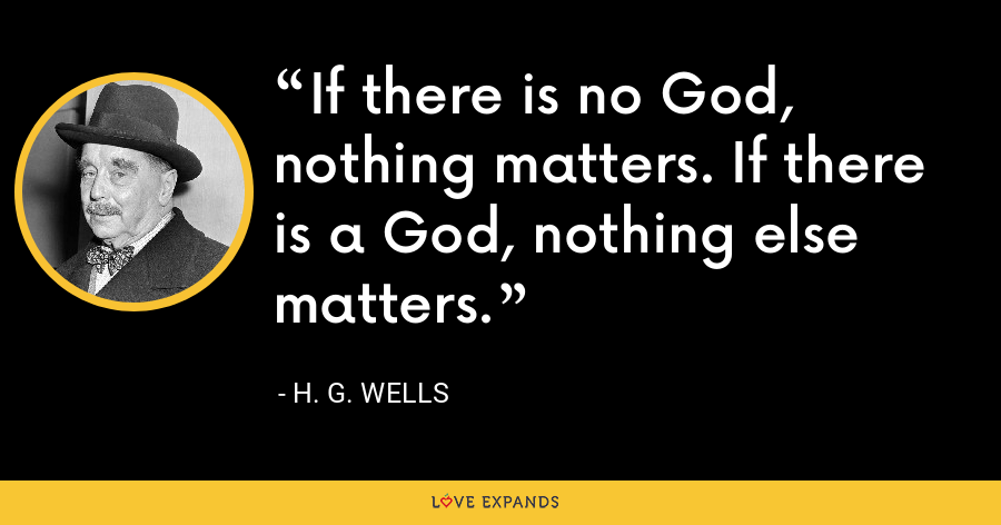 If there is no God, nothing matters. If there is a God, nothing else matters. - H. G. Wells