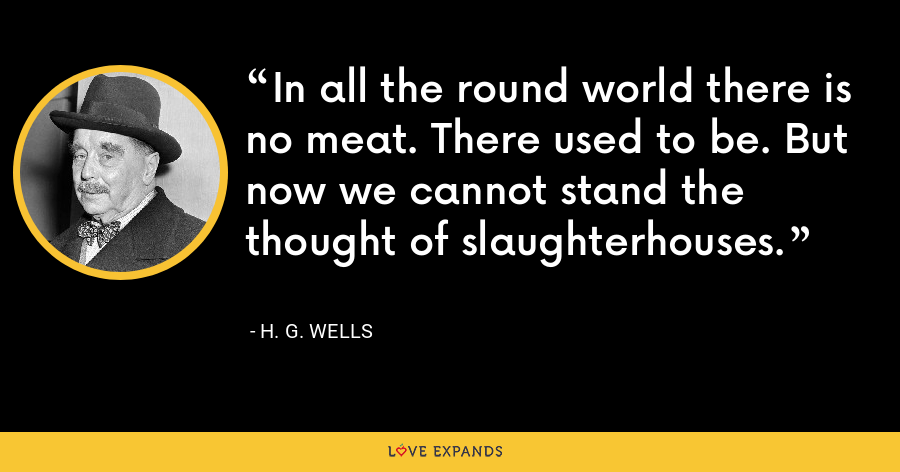 In all the round world there is no meat. There used to be. But now we cannot stand the thought of slaughterhouses. - H. G. Wells