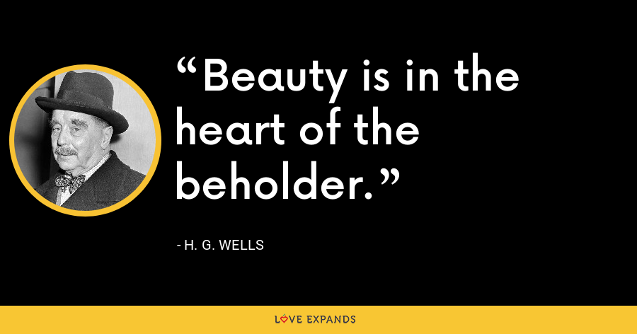 Beauty is in the heart of the beholder. - H. G. Wells
