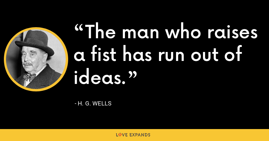 The man who raises a fist has run out of ideas. - H. G. Wells