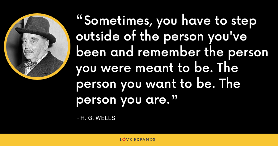 Sometimes, you have to step outside of the person you've been and remember the person you were meant to be. The person you want to be. The person you are. - H. G. Wells
