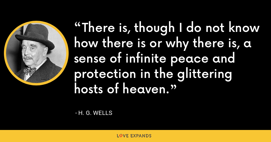 There is, though I do not know how there is or why there is, a sense of infinite peace and protection in the glittering hosts of heaven. - H. G. Wells