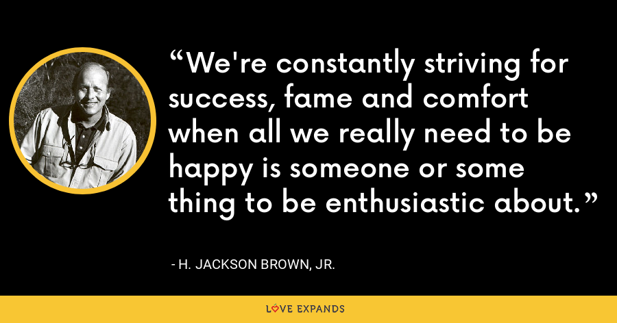 We're constantly striving for success, fame and comfort when all we really need to be happy is someone or some thing to be enthusiastic about. - H. Jackson Brown, Jr.