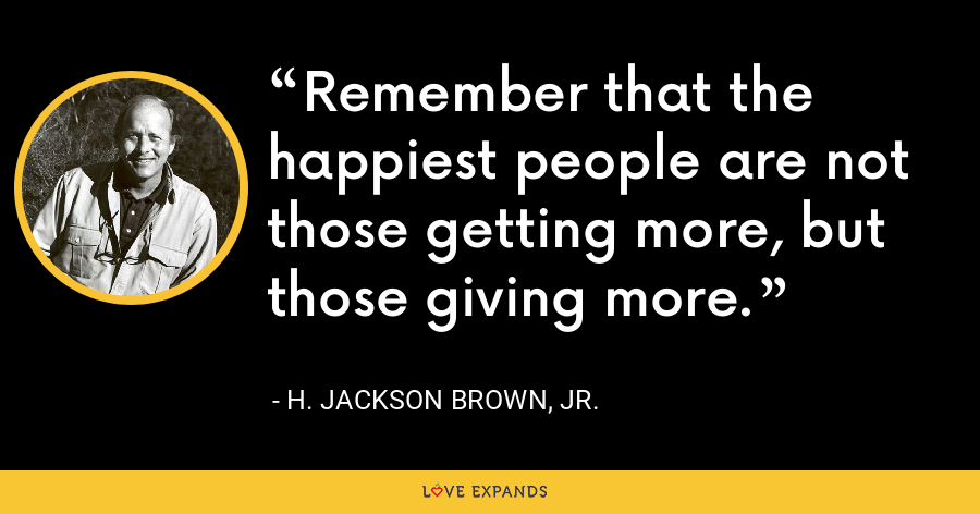 Remember that the happiest people are not those getting more, but those giving more. - H. Jackson Brown, Jr.