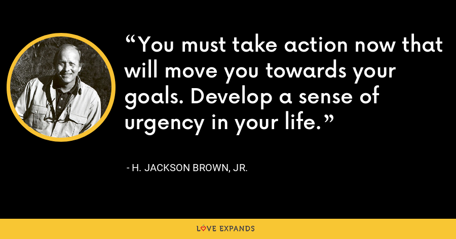 You must take action now that will move you towards your goals. Develop a sense of urgency in your life. - H. Jackson Brown, Jr.