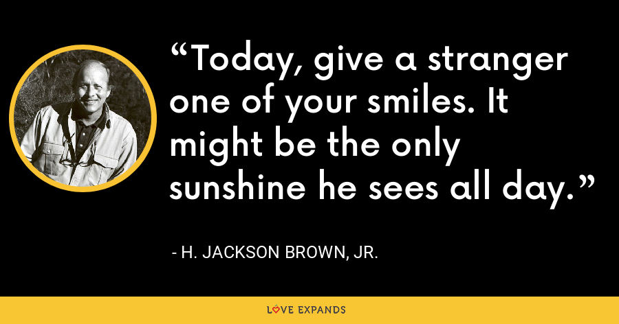 Today, give a stranger one of your smiles. It might be the only sunshine he sees all day. - H. Jackson Brown, Jr.