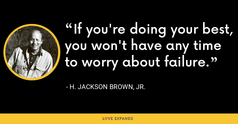 If you're doing your best, you won't have any time to worry about failure. - H. Jackson Brown, Jr.