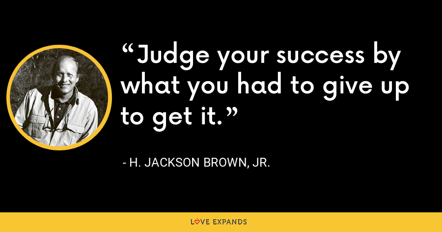Judge your success by what you had to give up to get it. - H. Jackson Brown, Jr.