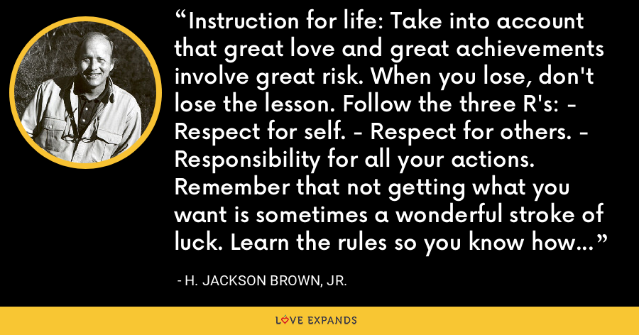 Instruction for life: Take into account that great love and great achievements involve great risk. When you lose, don't lose the lesson. Follow the three R's: - Respect for self. - Respect for others. - Responsibility for all your actions. Remember that not getting what you want is sometimes a wonderful stroke of luck. Learn the rules so you know how to break them properly. - H. Jackson Brown, Jr.