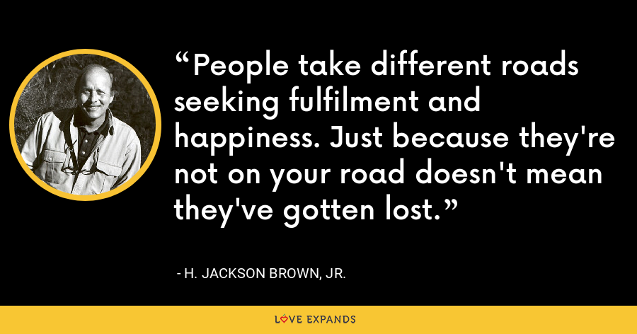People take different roads seeking fulfilment and happiness. Just because they're not on your road doesn't mean they've gotten lost. - H. Jackson Brown, Jr.