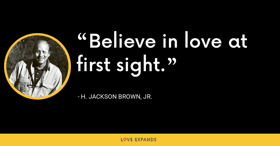 Believe in love at first sight. - H. Jackson Brown, Jr.