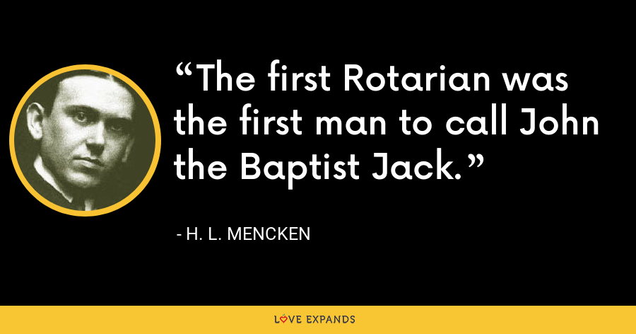 The first Rotarian was the first man to call John the Baptist Jack. - H. L. Mencken