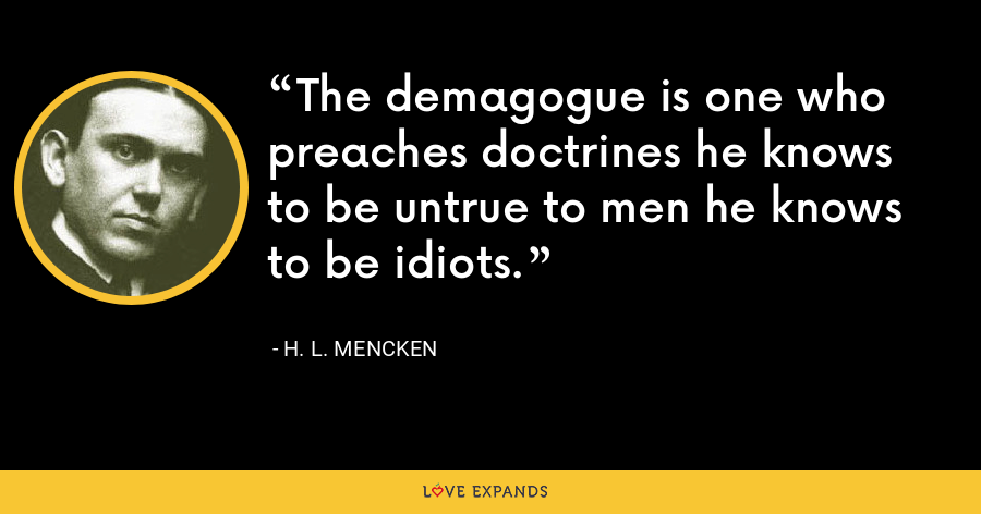 The demagogue is one who preaches doctrines he knows to be untrue to men he knows to be idiots. - H. L. Mencken