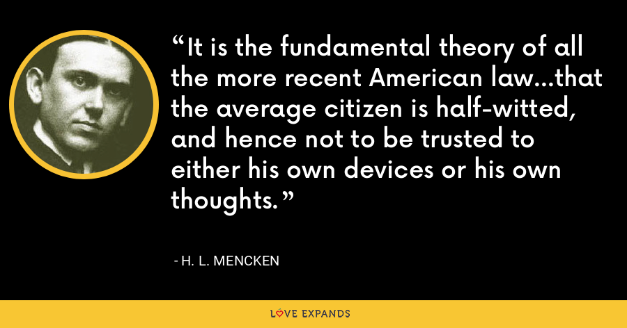 It is the fundamental theory of all the more recent American law...that the average citizen is half-witted, and hence not to be trusted to either his own devices or his own thoughts. - H. L. Mencken