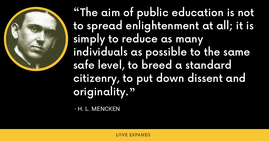 The aim of public education is not to spread enlightenment at all; it is simply to reduce as many individuals as possible to the same safe level, to breed a standard citizenry, to put down dissent and originality. - H. L. Mencken