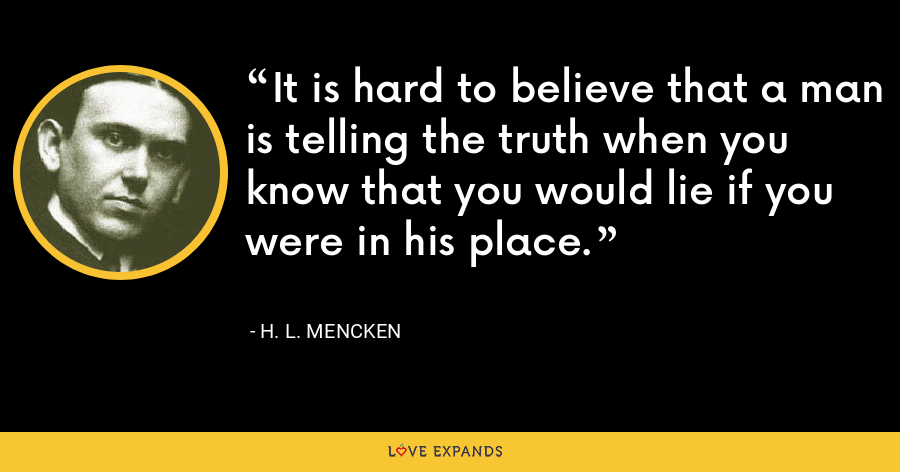 It is hard to believe that a man is telling the truth when you know that you would lie if you were in his place. - H. L. Mencken