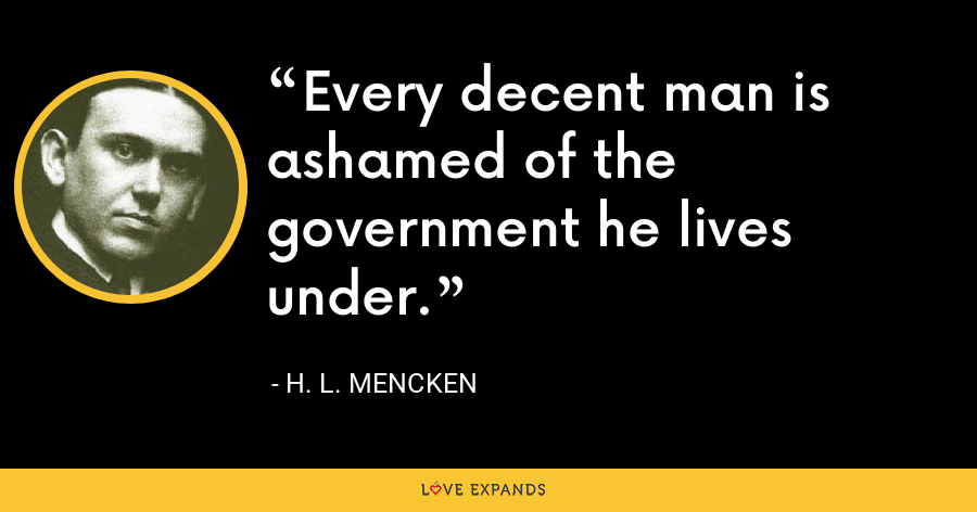 Every decent man is ashamed of the government he lives under. - H. L. Mencken