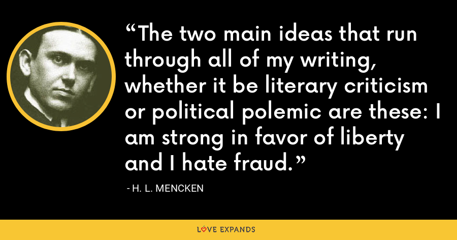 The two main ideas that run through all of my writing, whether it be literary criticism or political polemic are these: I am strong in favor of liberty and I hate fraud. - H. L. Mencken