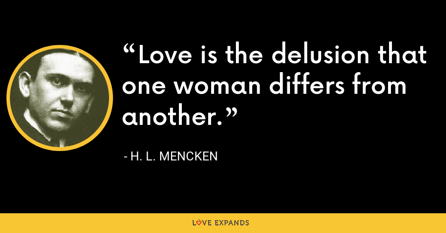 Love is the delusion that one woman differs from another. - H. L. Mencken