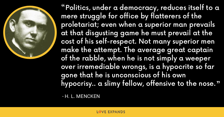 Politics, under a democracy, reduces itself to a mere struggle for office by flatterers of the proletariat; even when a superior man prevails at that disgusting game he must prevail at the cost of his self-respect. Not many superior men make the attempt. The average great captain of the rabble, when he is not simply a weeper over irremediable wrongs, is a hypocrite so far gone that he is unconscious of his own hypocrisy.. a slimy fellow, offensive to the nose. - H. L. Mencken