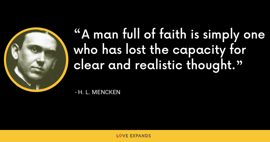 A man full of faith is simply one who has lost the capacity for clear and realistic thought. - H. L. Mencken