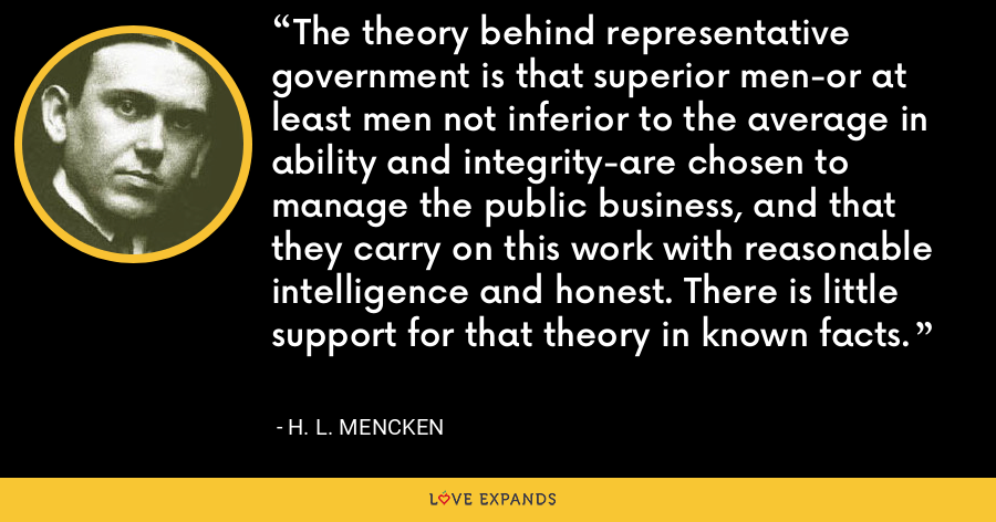 The theory behind representative government is that superior men-or at least men not inferior to the average in ability and integrity-are chosen to manage the public business, and that they carry on this work with reasonable intelligence and honest. There is little support for that theory in known facts. - H. L. Mencken