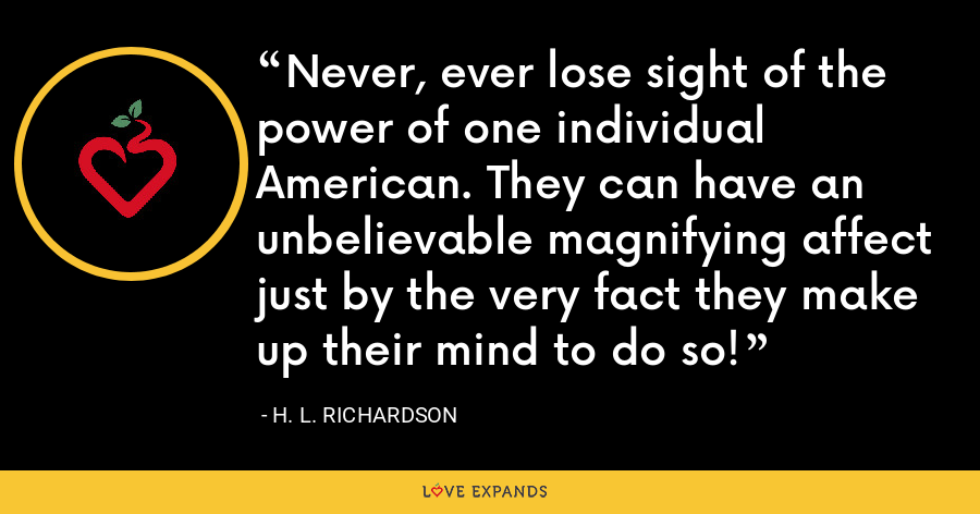 Never, ever lose sight of the power of one individual American. They can have an unbelievable magnifying affect just by the very fact they make up their mind to do so! - H. L. Richardson