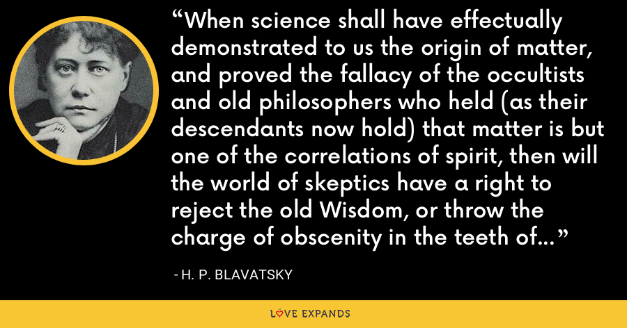 When science shall have effectually demonstrated to us the origin of matter, and proved the fallacy of the occultists and old philosophers who held (as their descendants now hold) that matter is but one of the correlations of spirit, then will the world of skeptics have a right to reject the old Wisdom, or throw the charge of obscenity in the teeth of the old religions. - H. P. Blavatsky