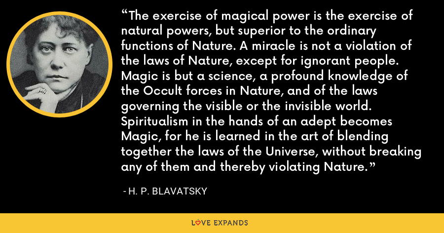 The exercise of magical power is the exercise of natural powers, but superior to the ordinary functions of Nature. A miracle is not a violation of the laws of Nature, except for ignorant people. Magic is but a science, a profound knowledge of the Occult forces in Nature, and of the laws governing the visible or the invisible world. Spiritualism in the hands of an adept becomes Magic, for he is learned in the art of blending together the laws of the Universe, without breaking any of them and thereby violating Nature. - H. P. Blavatsky
