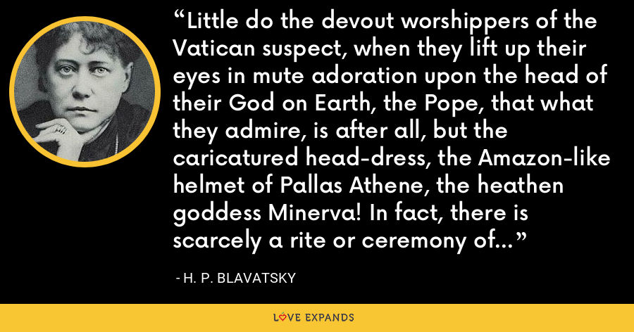 Little do the devout worshippers of the Vatican suspect, when they lift up their eyes in mute adoration upon the head of their God on Earth, the Pope, that what they admire, is after all, but the caricatured head-dress, the Amazon-like helmet of Pallas Athene, the heathen goddess Minerva! In fact, there is scarcely a rite or ceremony of the christian Church that does not descend from Occultism. - H. P. Blavatsky