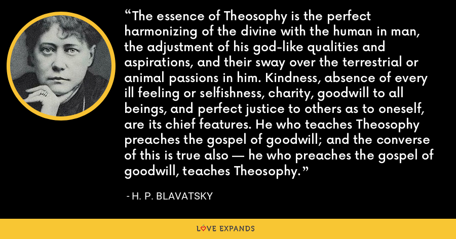 The essence of Theosophy is the perfect harmonizing of the divine with the human in man, the adjustment of his god-like qualities and aspirations, and their sway over the terrestrial or animal passions in him. Kindness, absence of every ill feeling or selfishness, charity, goodwill to all beings, and perfect justice to others as to oneself, are its chief features. He who teaches Theosophy preaches the gospel of goodwill; and the converse of this is true also — he who preaches the gospel of goodwill, teaches Theosophy. - H. P. Blavatsky