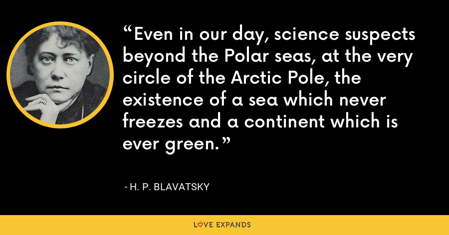 Even in our day, science suspects beyond the Polar seas, at the very circle of the Arctic Pole, the existence of a sea which never freezes and a continent which is ever green. - H. P. Blavatsky