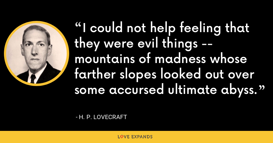 I could not help feeling that they were evil things -- mountains of madness whose farther slopes looked out over some accursed ultimate abyss. - H. P. Lovecraft