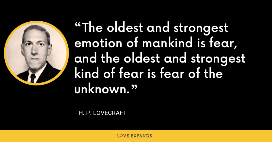The oldest and strongest emotion of mankind is fear, and the oldest and strongest kind of fear is fear of the unknown. - H. P. Lovecraft