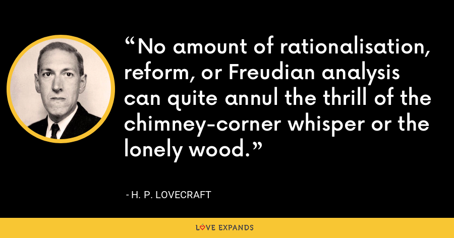 No amount of rationalisation, reform, or Freudian analysis can quite annul the thrill of the chimney-corner whisper or the lonely wood. - H. P. Lovecraft