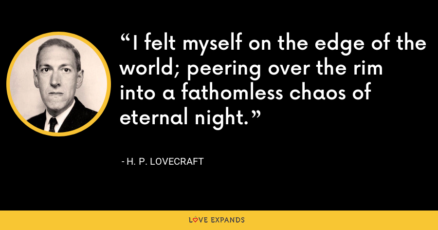 I felt myself on the edge of the world; peering over the rim into a fathomless chaos of eternal night. - H. P. Lovecraft