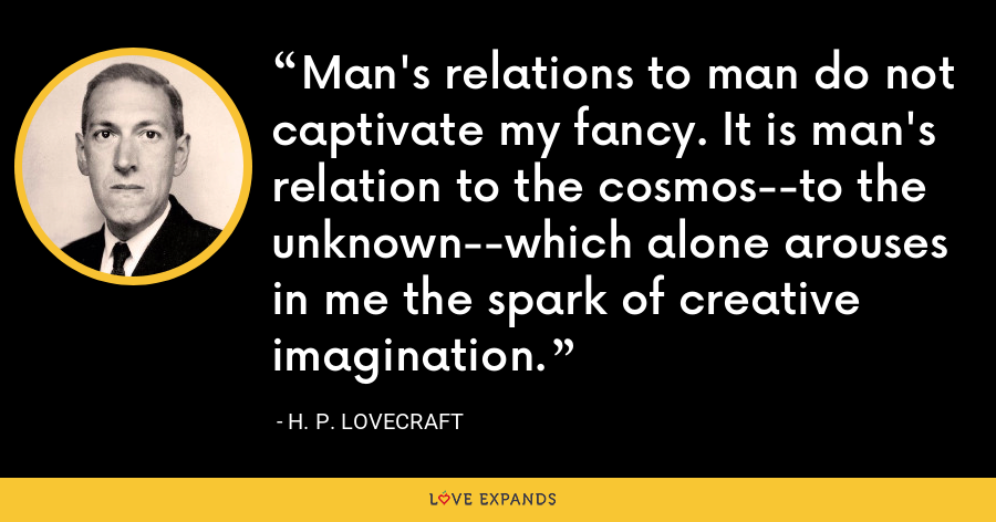 Man's relations to man do not captivate my fancy. It is man's relation to the cosmos--to the unknown--which alone arouses in me the spark of creative imagination. - H. P. Lovecraft