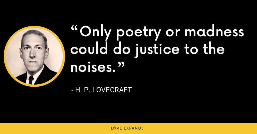 Only poetry or madness could do justice to the noises. - H. P. Lovecraft