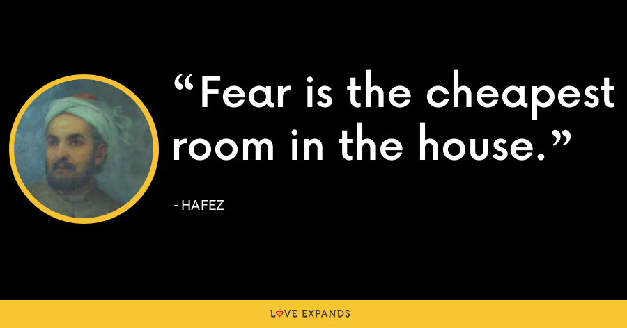Fear is the cheapest room in the house. - Hafez