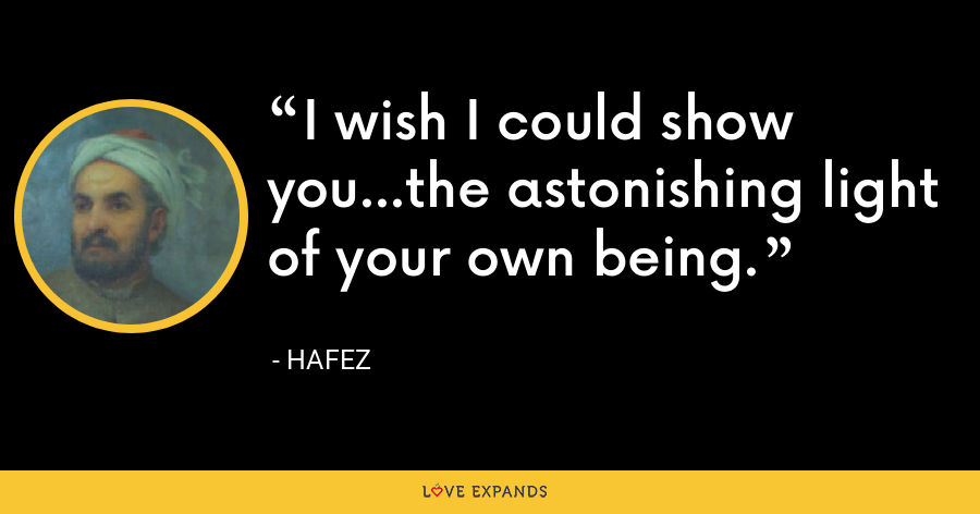 I wish I could show you...the astonishing light of your own being. - Hafez