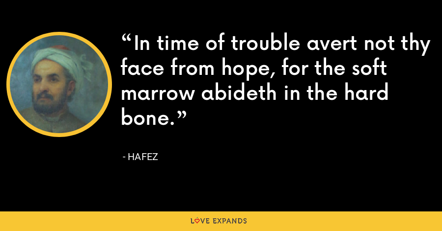 In time of trouble avert not thy face from hope, for the soft marrow abideth in the hard bone. - Hafez