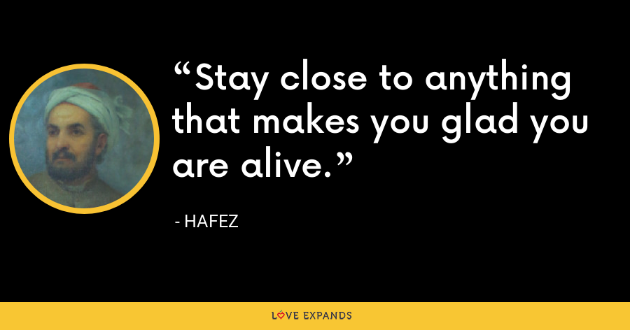 Stay close to anything that makes you glad you are alive. - Hafez