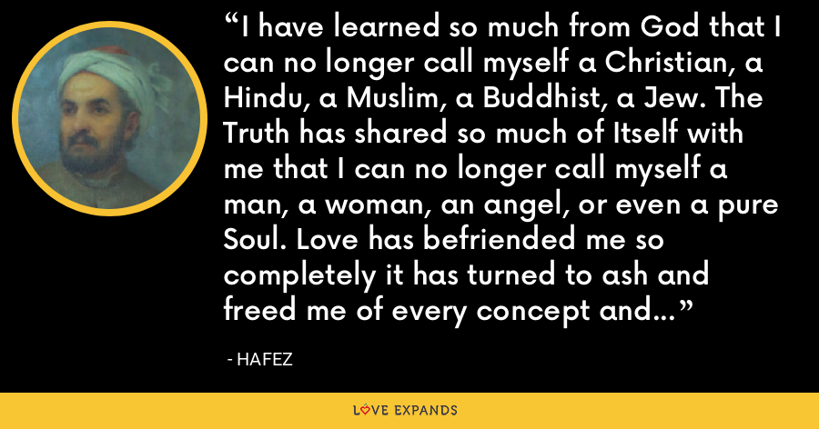 I have learned so much from God that I can no longer call myself a Christian, a Hindu, a Muslim, a Buddhist, a Jew. The Truth has shared so much of Itself with me that I can no longer call myself a man, a woman, an angel, or even a pure Soul. Love has befriended me so completely it has turned to ash and freed me of every concept and image my mind has ever known. - Hafez