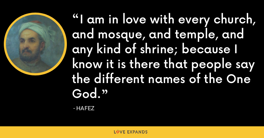 I am in love with every church  And mosque  And temple  And any kind of shrine  Because I know it is there  That people say the different names  Of the One God. - Hafez