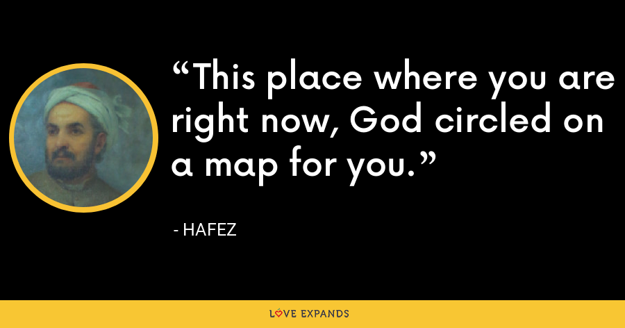 This place where you are right now, God circled on a map for you. - Hafez